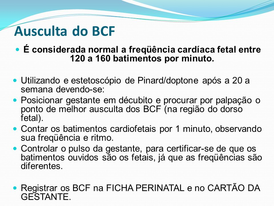 Ausculta do BCF É considerada normal a freqüência cardíaca fetal entre 120 a 160 batimentos por minuto. Utilizando e estetoscópio de Pinard/doptone ap