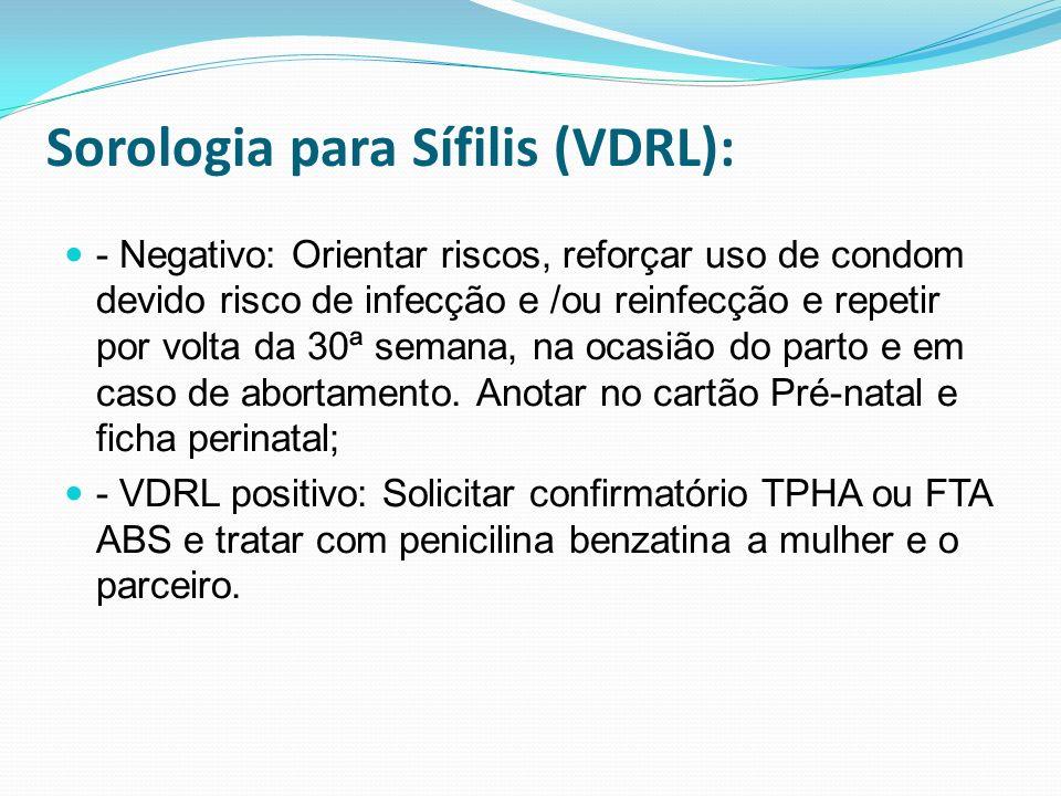 Sorologia para Sífilis (VDRL): - Negativo: Orientar riscos, reforçar uso de condom devido risco de infecção e /ou reinfecção e repetir por volta da 30