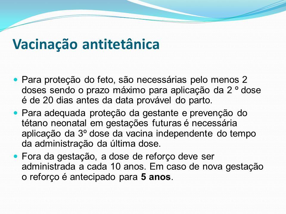 Vacinação antitetânica Para proteção do feto, são necessárias pelo menos 2 doses sendo o prazo máximo para aplicação da 2 º dose é de 20 dias antes da