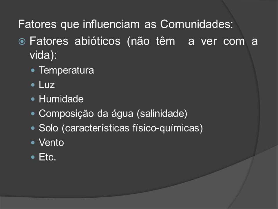 Fatores que influenciam as Comunidades: Fatores abióticos (não têm a ver com a vida): Temperatura Luz Humidade Composição da água (salinidade) Solo (c
