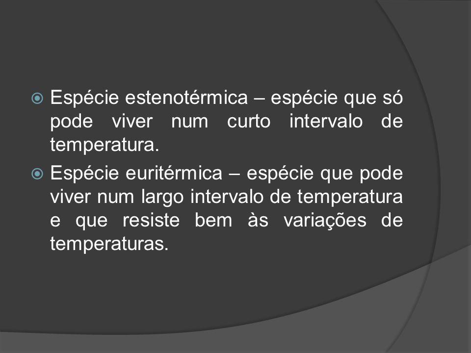 Espécie estenotérmica – espécie que só pode viver num curto intervalo de temperatura. Espécie euritérmica – espécie que pode viver num largo intervalo