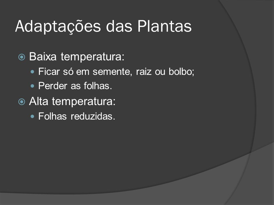 Adaptações das Plantas Baixa temperatura: Ficar só em semente, raiz ou bolbo; Perder as folhas. Alta temperatura: Folhas reduzidas.