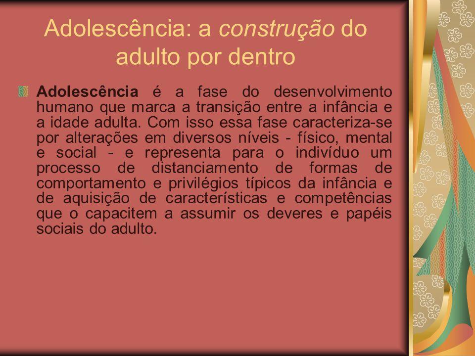 Adolescência: a construção do adulto por dentro Adolescência é a fase do desenvolvimento humano que marca a transição entre a infância e a idade adult