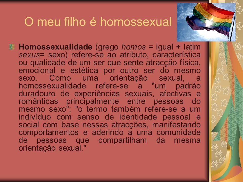O meu filho é homossexual Homossexualidade (grego homos = igual + latim sexus= sexo) refere-se ao atributo, característica ou qualidade de um ser que