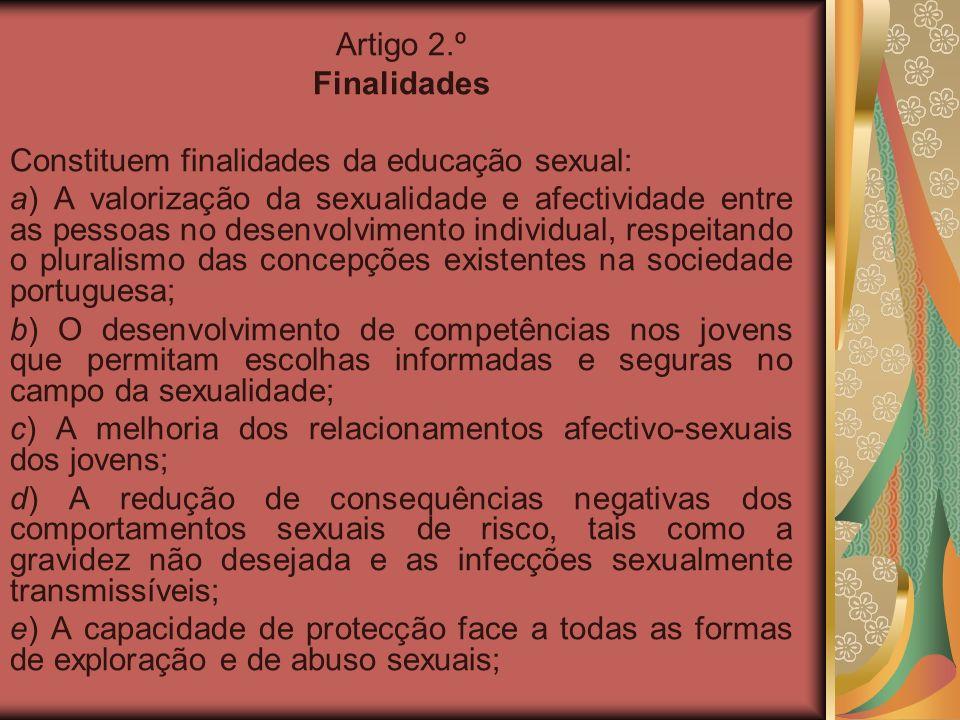 Artigo 2.º Finalidades Constituem finalidades da educação sexual: a) A valorização da sexualidade e afectividade entre as pessoas no desenvolvimento i