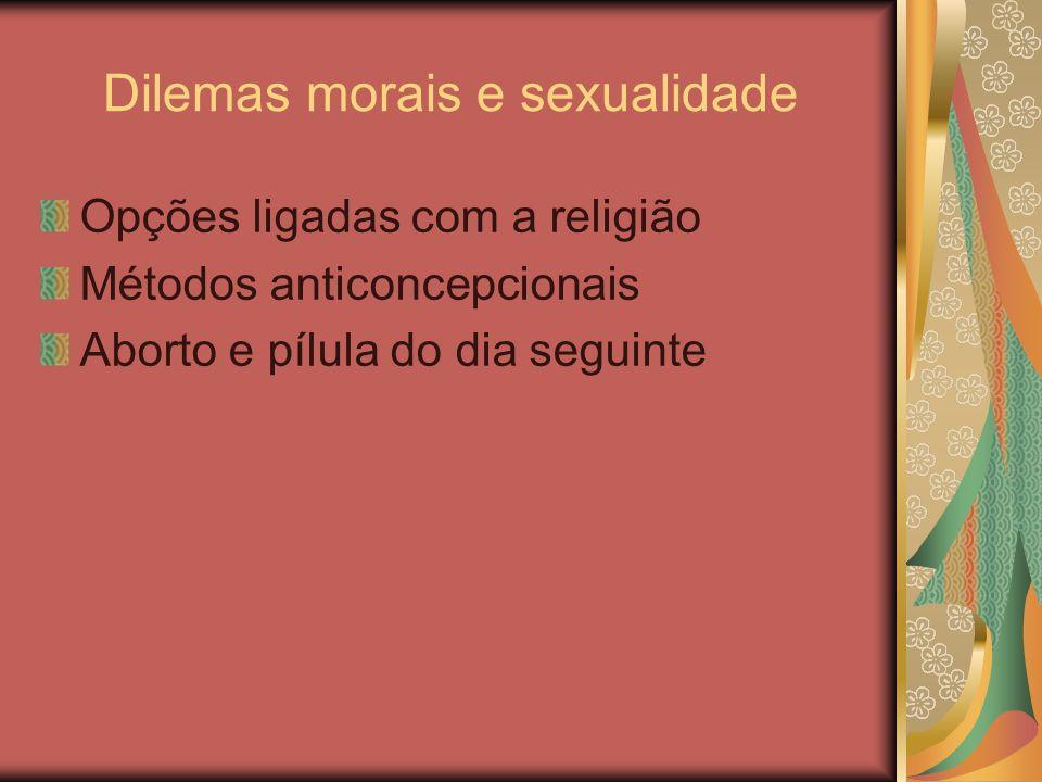 Dilemas morais e sexualidade Opções ligadas com a religião Métodos anticoncepcionais Aborto e pílula do dia seguinte