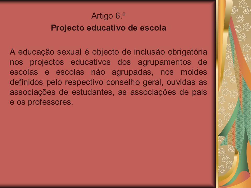 Artigo 6.º Projecto educativo de escola A educação sexual é objecto de inclusão obrigatória nos projectos educativos dos agrupamentos de escolas e esc
