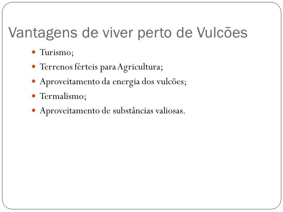 Vantagens de viver perto de Vulcões Turismo; Terrenos férteis para Agricultura; Aproveitamento da energia dos vulcões; Termalismo; Aproveitamento de s