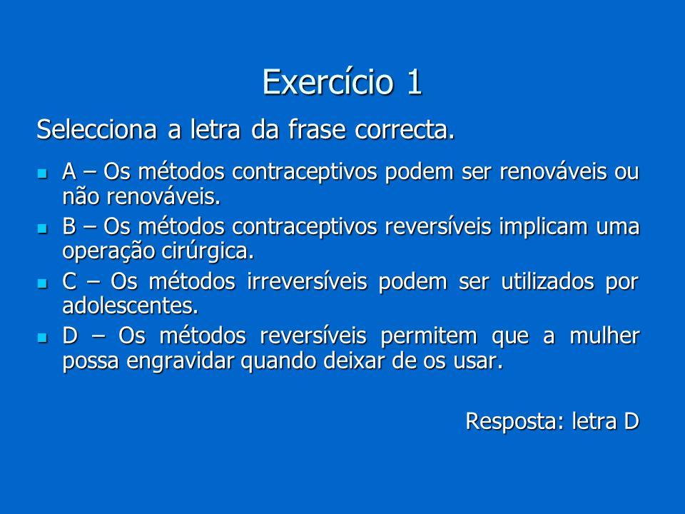 Exercício 1 Selecciona a letra da frase correcta. A – Os métodos contraceptivos podem ser renováveis ou não renováveis. A – Os métodos contraceptivos