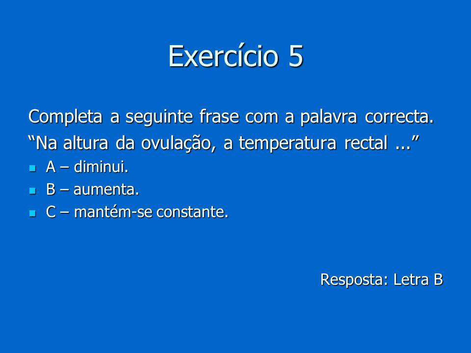 Exercício 5 Completa a seguinte frase com a palavra correcta. Na altura da ovulação, a temperatura rectal... A – diminui. A – diminui. B – aumenta. B