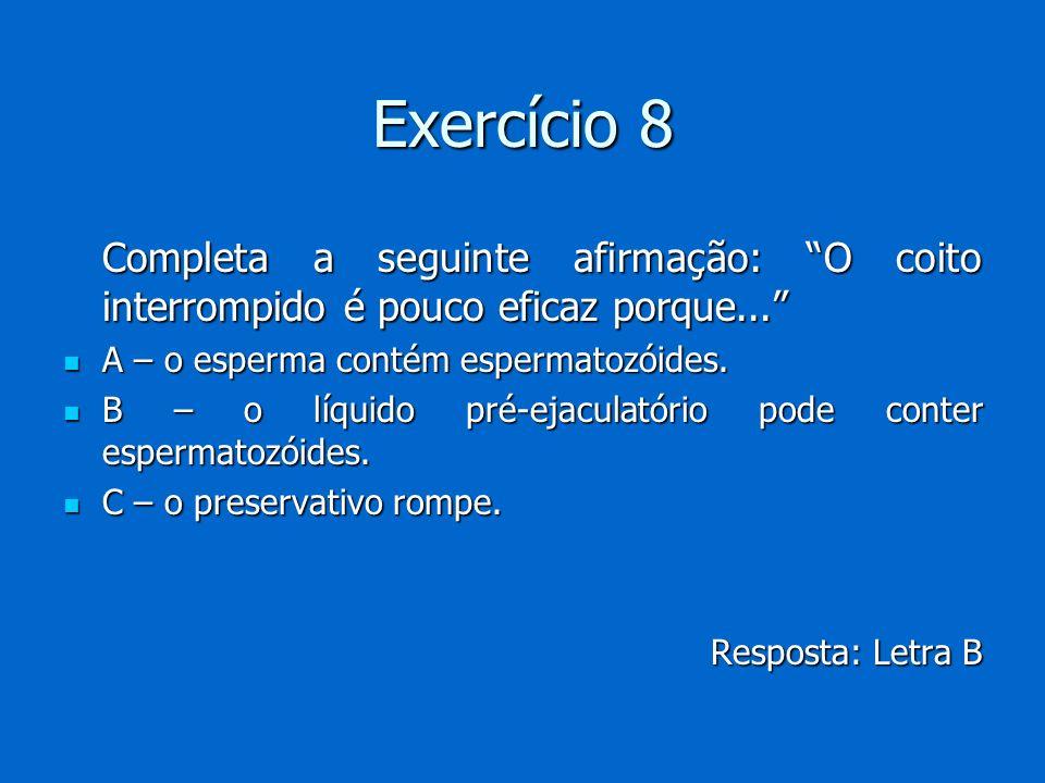 Exercício 8 Completa a seguinte afirmação: O coito interrompido é pouco eficaz porque... Completa a seguinte afirmação: O coito interrompido é pouco e