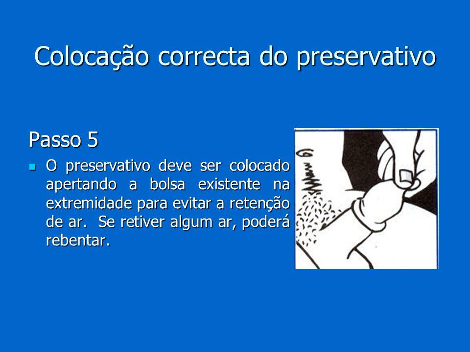 Colocação correcta do preservativo Passo 5 O preservativo deve ser colocado apertando a bolsa existente na extremidade para evitar a retenção de ar. S