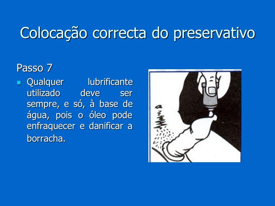 Colocação correcta do preservativo Passo 7 Qualquer lubrificante utilizado deve ser sempre, e só, à base de água, pois o óleo pode enfraquecer e danif