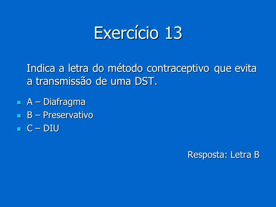 Exercício 13 Indica a letra do método contraceptivo que evita a transmissão de uma DST. Indica a letra do método contraceptivo que evita a transmissão