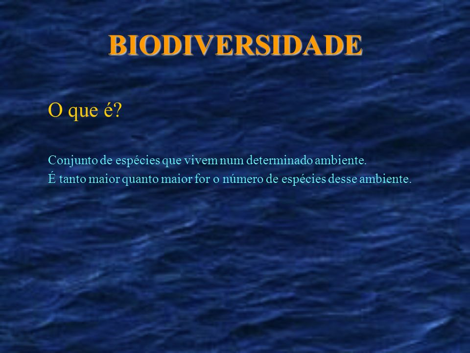 O que é? BIODIVERSIDADE Conjunto de espécies que vivem num determinado ambiente. É tanto maior quanto maior for o número de espécies desse ambiente.