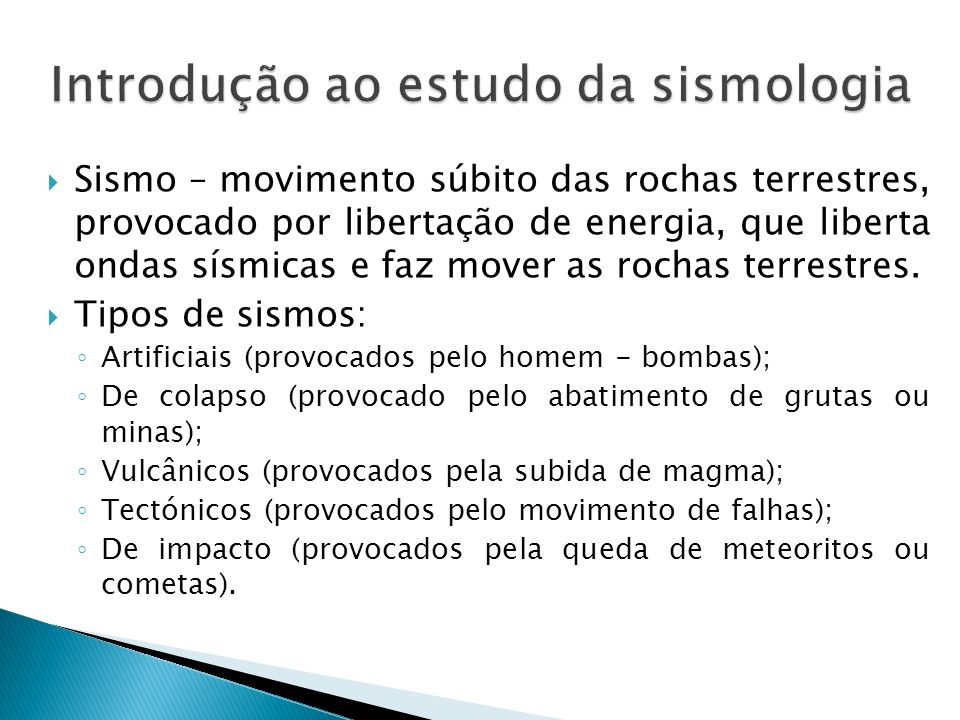Sismo – movimento súbito das rochas terrestres, provocado por libertação de energia, que liberta ondas sísmicas e faz mover as rochas terrestres. Tipo