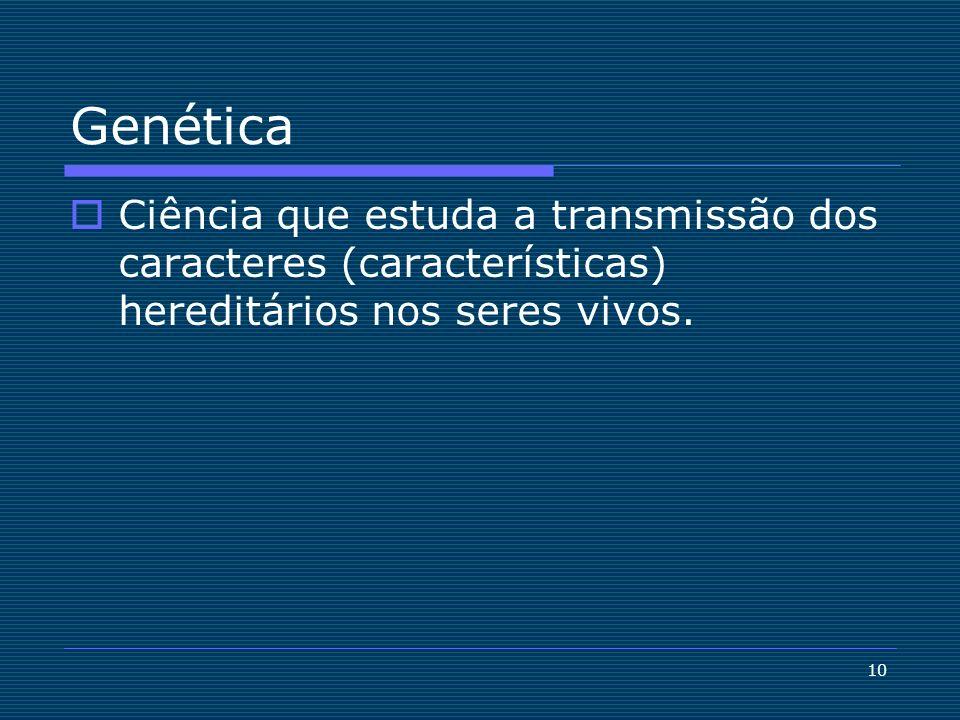 10 Genética Ciência que estuda a transmissão dos caracteres (características) hereditários nos seres vivos.