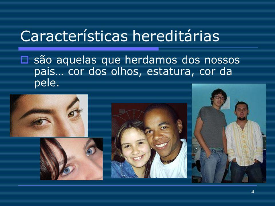 4 Características hereditárias são aquelas que herdamos dos nossos pais… cor dos olhos, estatura, cor da pele.