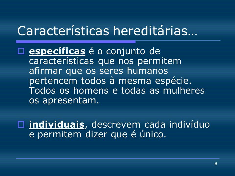 6 Características hereditárias… específicas é o conjunto de características que nos permitem afirmar que os seres humanos pertencem todos à mesma espé