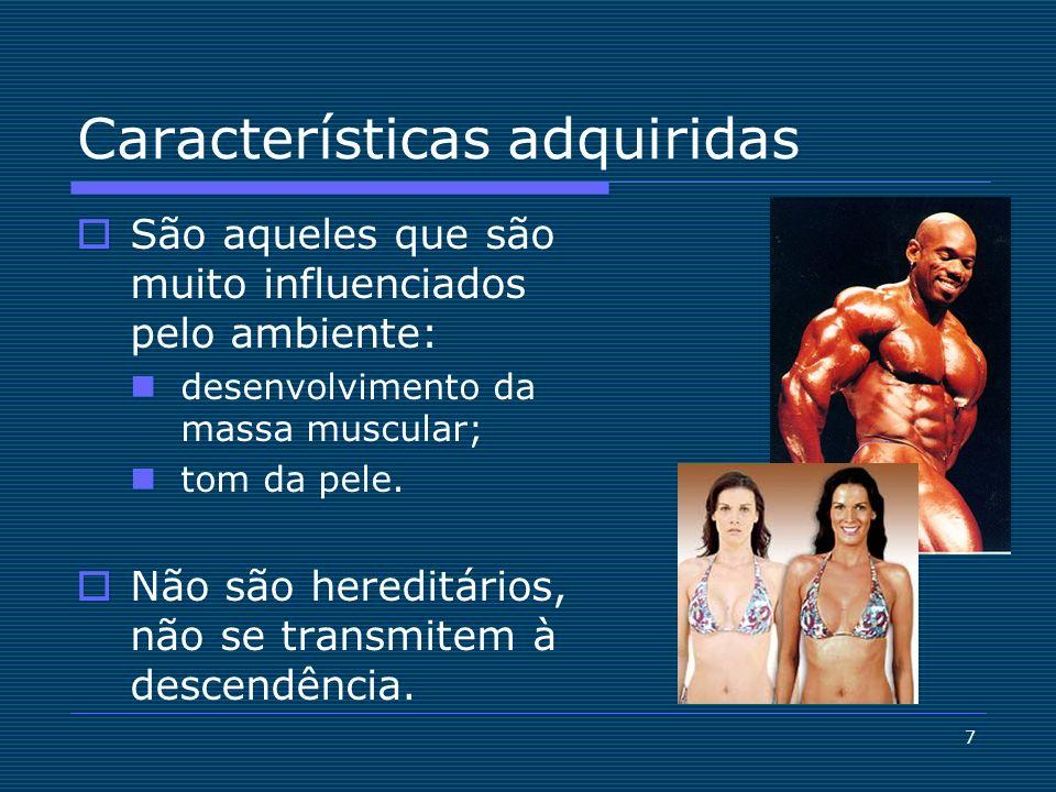 7 Características adquiridas São aqueles que são muito influenciados pelo ambiente: desenvolvimento da massa muscular; tom da pele. Não são hereditári