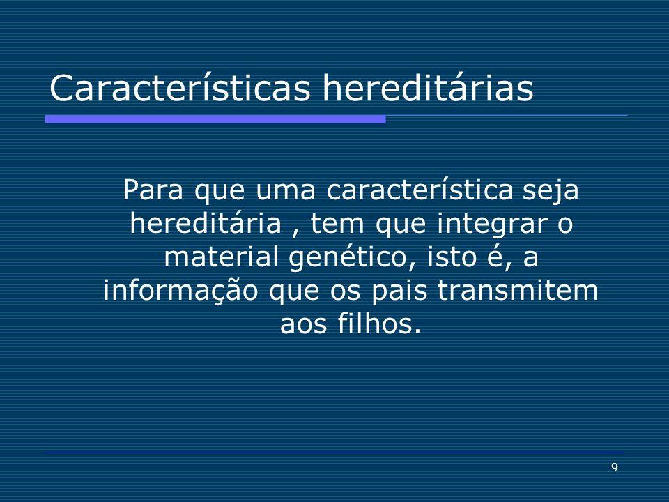 9 Características hereditárias Para que uma característica seja hereditária, tem que integrar o material genético, isto é, a informação que os pais tr