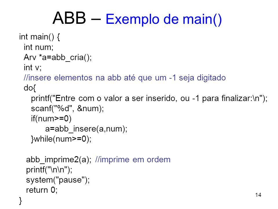 ABB – Exemplo de main() int main() { int num; Arv *a=abb_cria(); int v; //insere elementos na abb até que um -1 seja digitado do{ printf( Entre com o valor a ser inserido, ou -1 para finalizar:\n ); scanf( %d , &num); if(num>=0) a=abb_insere(a,num); }while(num>=0); abb_imprime2(a); //imprime em ordem printf( \n\n ); system( pause ); return 0; } 14
