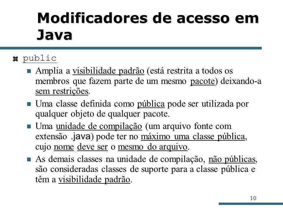 10 Modificadores de acesso em Java public Amplia a visibilidade padrão (está restrita a todos os membros que fazem parte de um mesmo pacote) deixando-