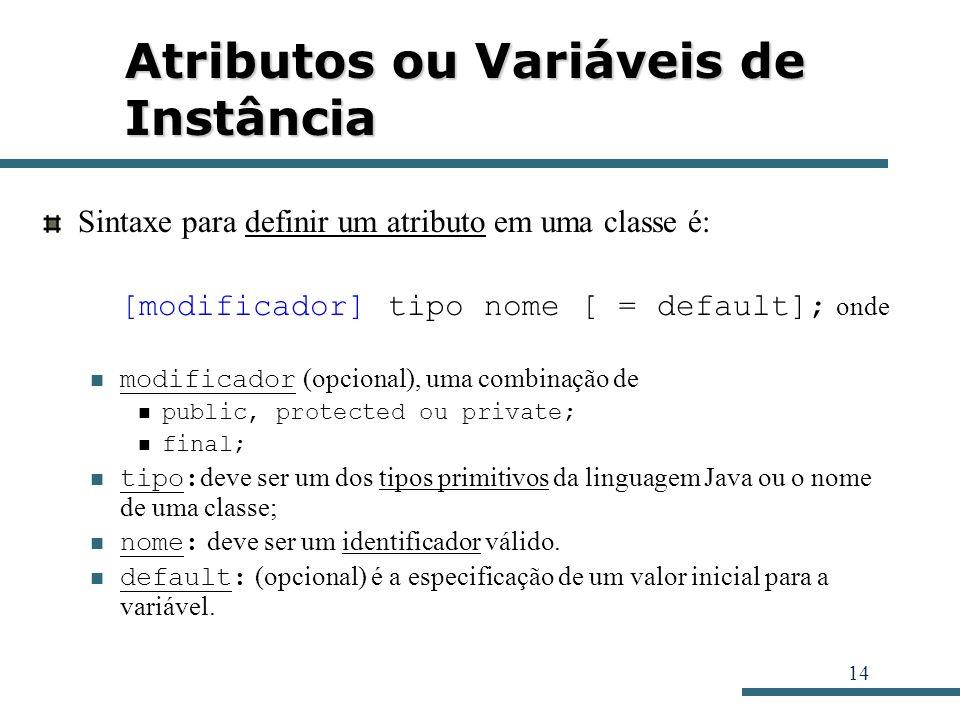 14 Atributos ou Variáveis de Instância Sintaxe para definir um atributo em uma classe é: [modificador] tipo nome [ = default]; onde modificador (opcio