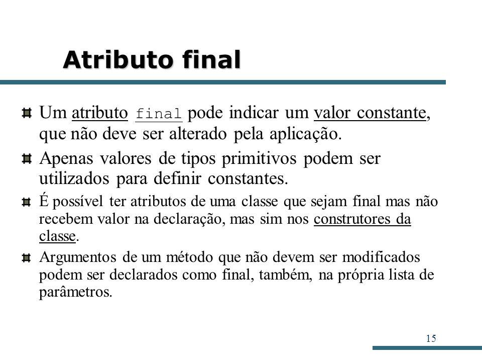 15 Atributo final Um atributo final pode indicar um valor constante, que não deve ser alterado pela aplicação. Apenas valores de tipos primitivos pode