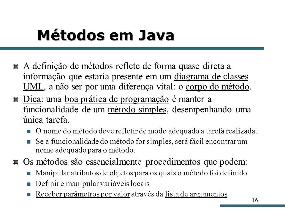 16 Métodos em Java A definição de métodos reflete de forma quase direta a informação que estaria presente em um diagrama de classes UML, a não ser por