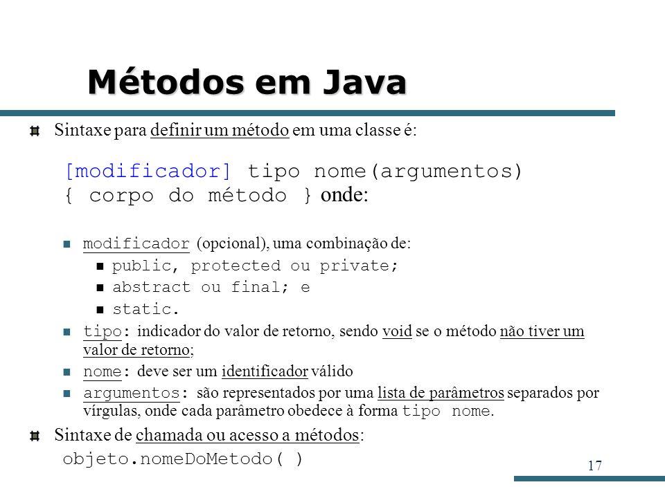 17 Métodos em Java Sintaxe para definir um método em uma classe é: [modificador] tipo nome(argumentos) { corpo do método } onde: modificador (opcional
