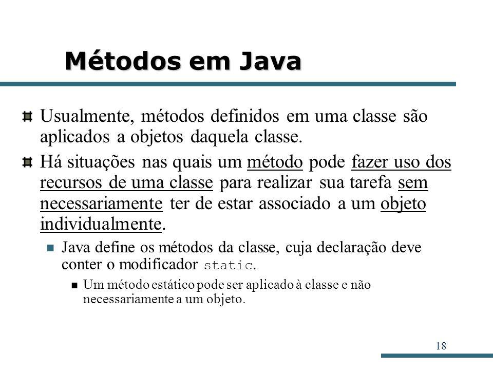 18 Métodos em Java Usualmente, métodos definidos em uma classe são aplicados a objetos daquela classe. Há situações nas quais um método pode fazer uso