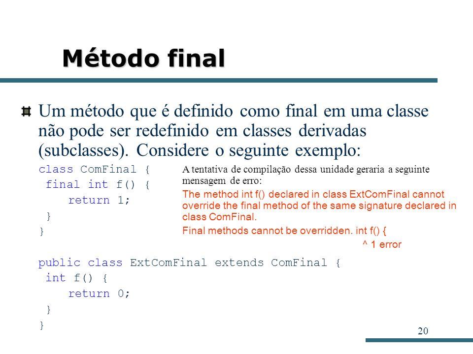 20 Método final Um método que é definido como final em uma classe não pode ser redefinido em classes derivadas (subclasses). Considere o seguinte exem