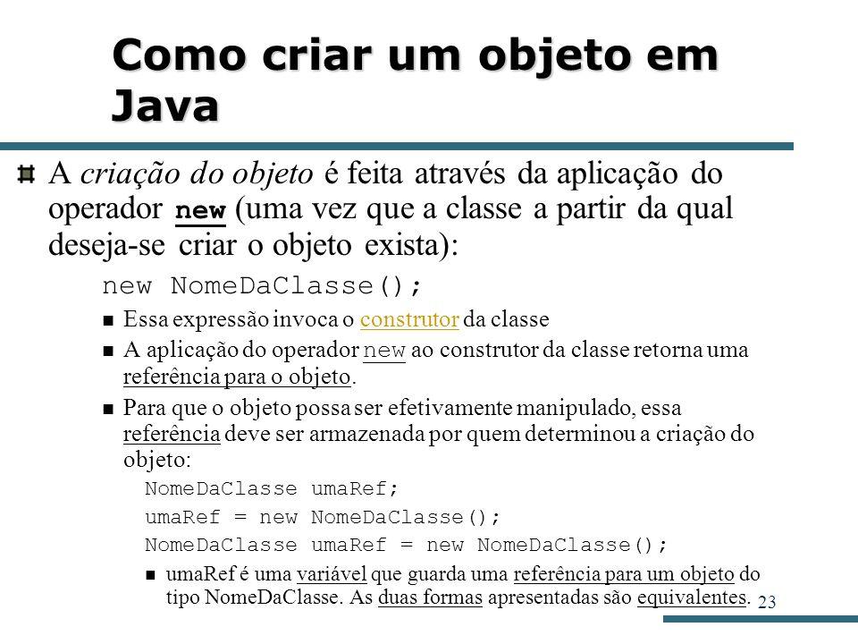23 Como criar um objeto em Java A criação do objeto é feita através da aplicação do operador new (uma vez que a classe a partir da qual deseja-se cria