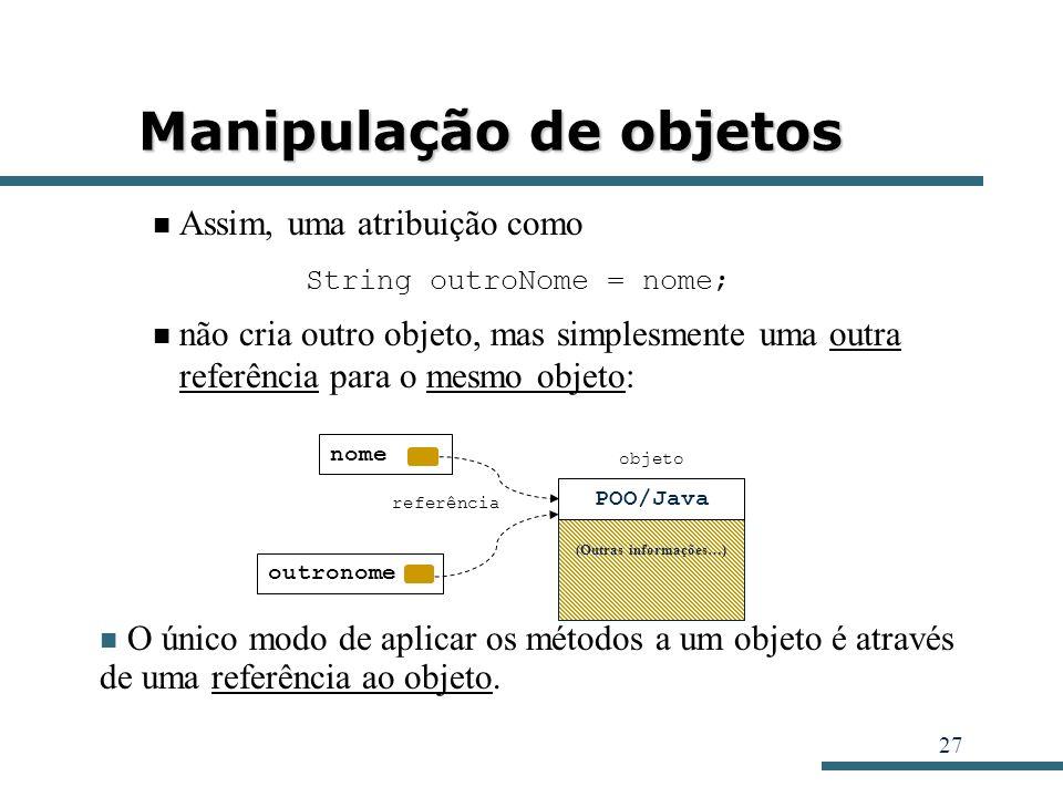 27 Manipulação de objetos Assim, uma atribuição como String outroNome = nome; não cria outro objeto, mas simplesmente uma outra referência para o mesm