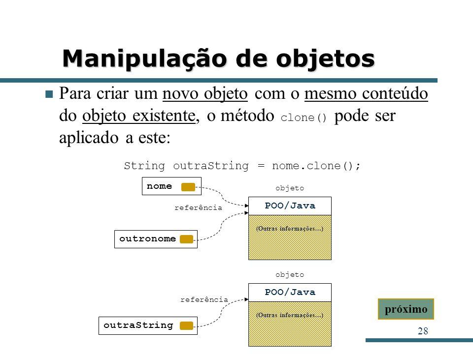 28 Manipulação de objetos Para criar um novo objeto com o mesmo conteúdo do objeto existente, o método clone() pode ser aplicado a este: String outraS