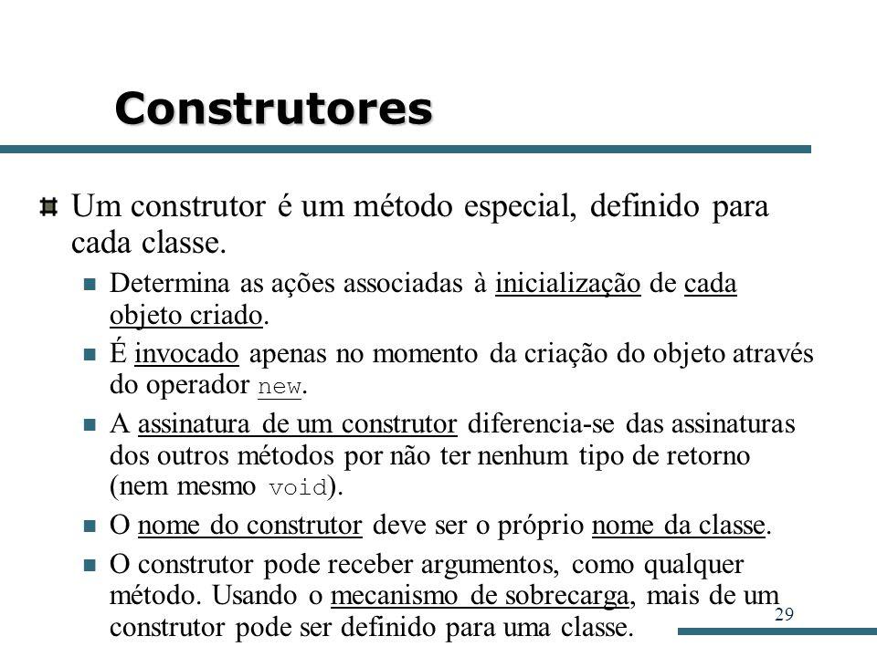 29 Construtores Um construtor é um método especial, definido para cada classe. Determina as ações associadas à inicialização de cada objeto criado. É