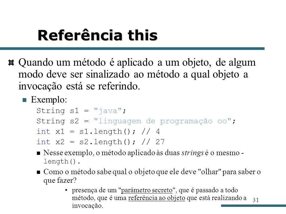 31 Referência this Quando um método é aplicado a um objeto, de algum modo deve ser sinalizado ao método a qual objeto a invocação está se referindo. E