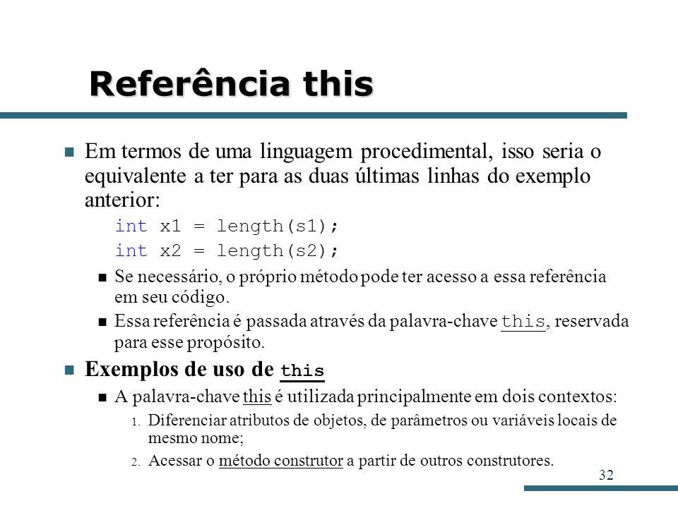 32 Referência this Em termos de uma linguagem procedimental, isso seria o equivalente a ter para as duas últimas linhas do exemplo anterior: int x1 =