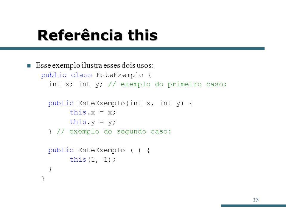 33 Referência this Esse exemplo ilustra esses dois usos: public class EsteExemplo { int x; int y; // exemplo do primeiro caso: public EsteExemplo(int