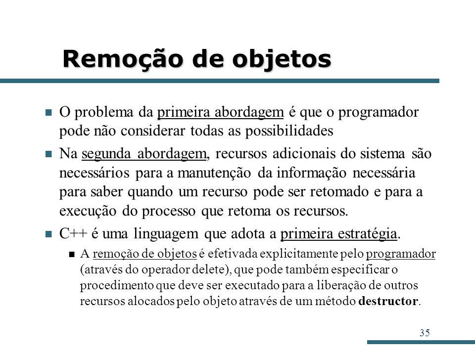 35 Remoção de objetos O problema da primeira abordagem é que o programador pode não considerar todas as possibilidades Na segunda abordagem, recursos