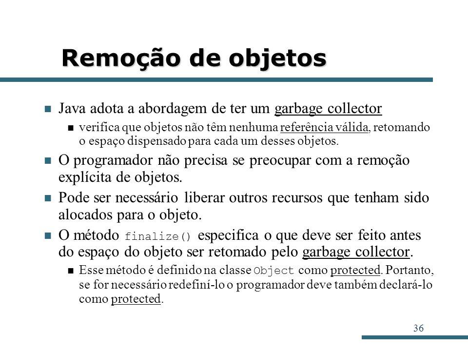 36 Remoção de objetos Java adota a abordagem de ter um garbage collector verifica que objetos não têm nenhuma referência válida, retomando o espaço di