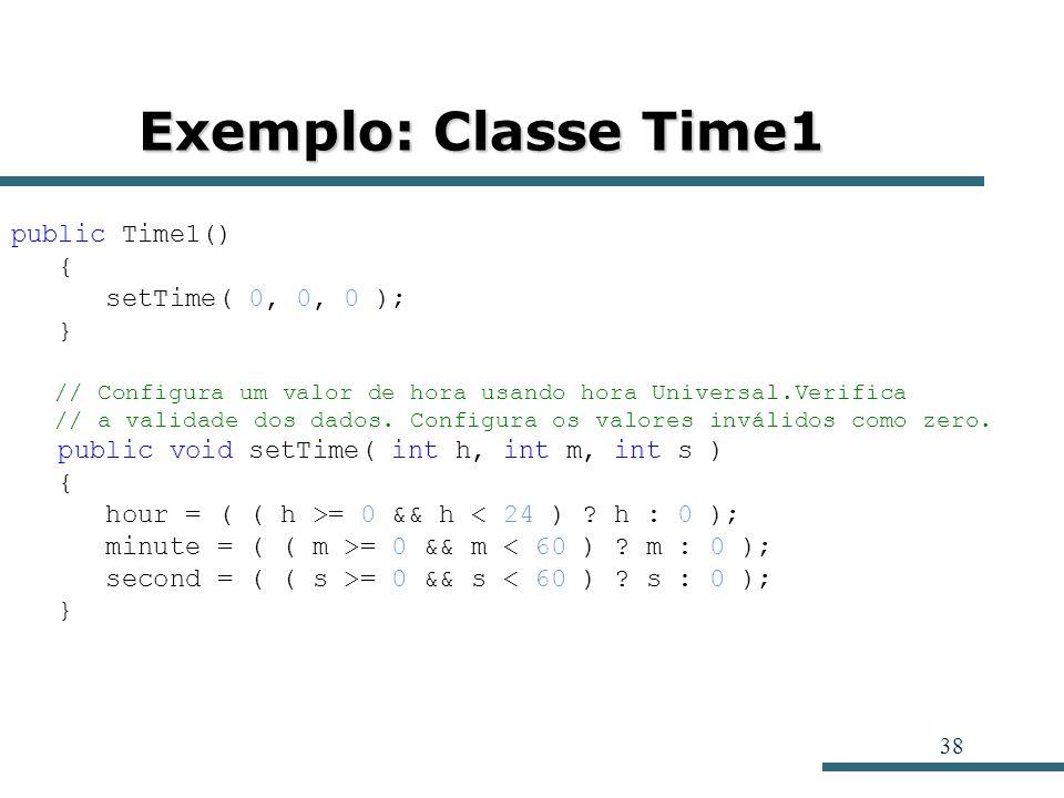 38 Exemplo: Classe Time1 public Time1() { setTime( 0, 0, 0 ); } // Configura um valor de hora usando hora Universal.Verifica // a validade dos dados.