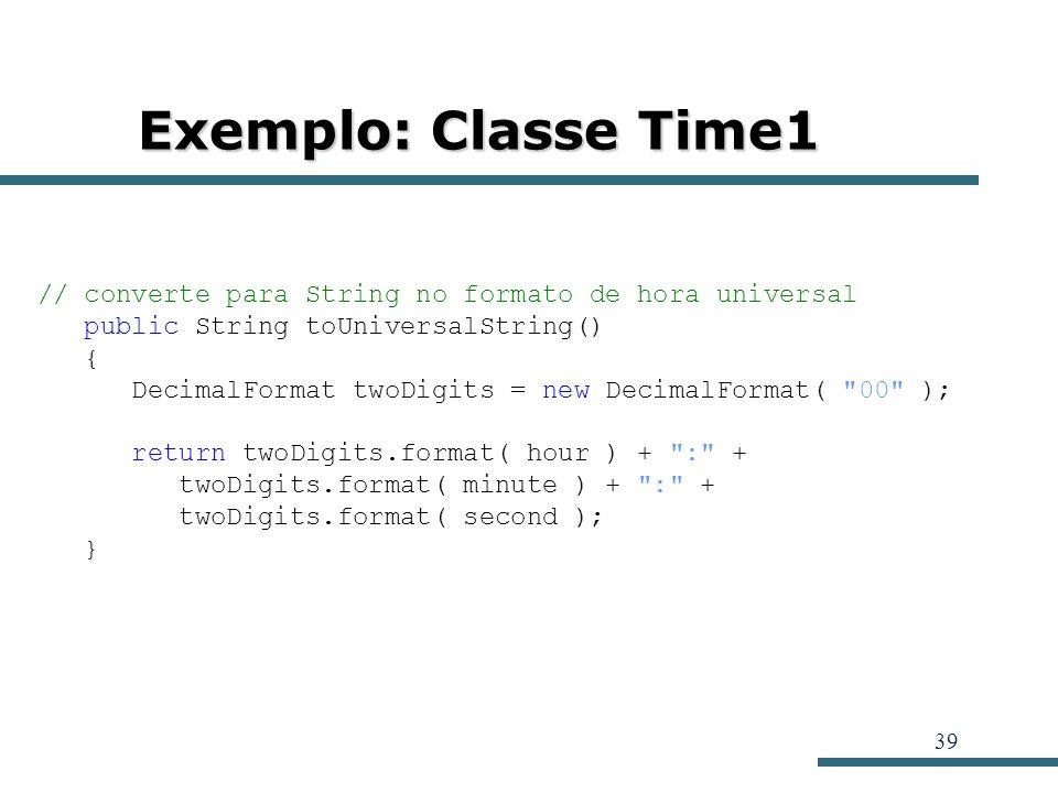 39 Exemplo: Classe Time1 // converte para String no formato de hora universal public String toUniversalString() { DecimalFormat twoDigits = new Decima