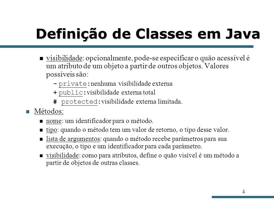 4 Definição de Classes em Java visibilidade: opcionalmente, pode-se especificar o quão acessível é um atributo de um objeto a partir de outros objetos