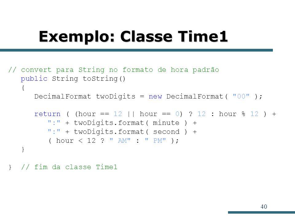40 Exemplo: Classe Time1 // convert para String no formato de hora padrão public String toString() { DecimalFormat twoDigits = new DecimalFormat(