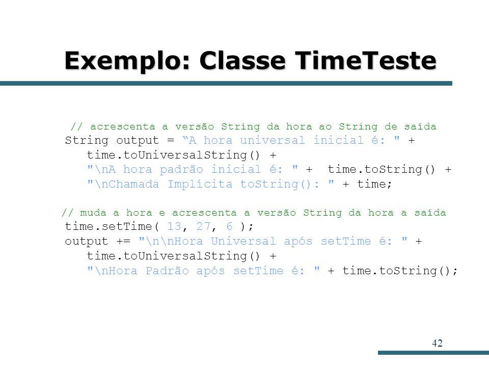 42 Exemplo: Classe TimeTeste // acrescenta a versão String da hora ao String de saída String output = A hora universal inicial é: