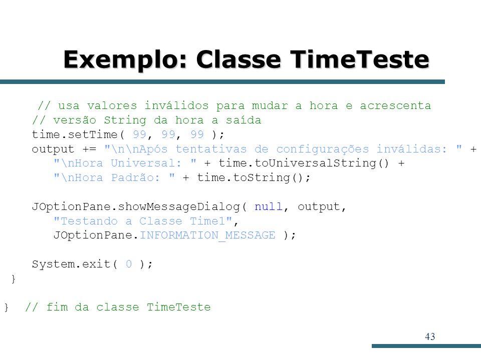 43 Exemplo: Classe TimeTeste // usa valores inválidos para mudar a hora e acrescenta // versão String da hora a saída time.setTime( 99, 99, 99 ); outp