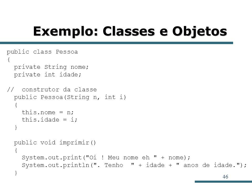 46 Exemplo: Classes e Objetos public class Pessoa { private String nome; private int idade; // construtor da classe public Pessoa(String n, int i) { t