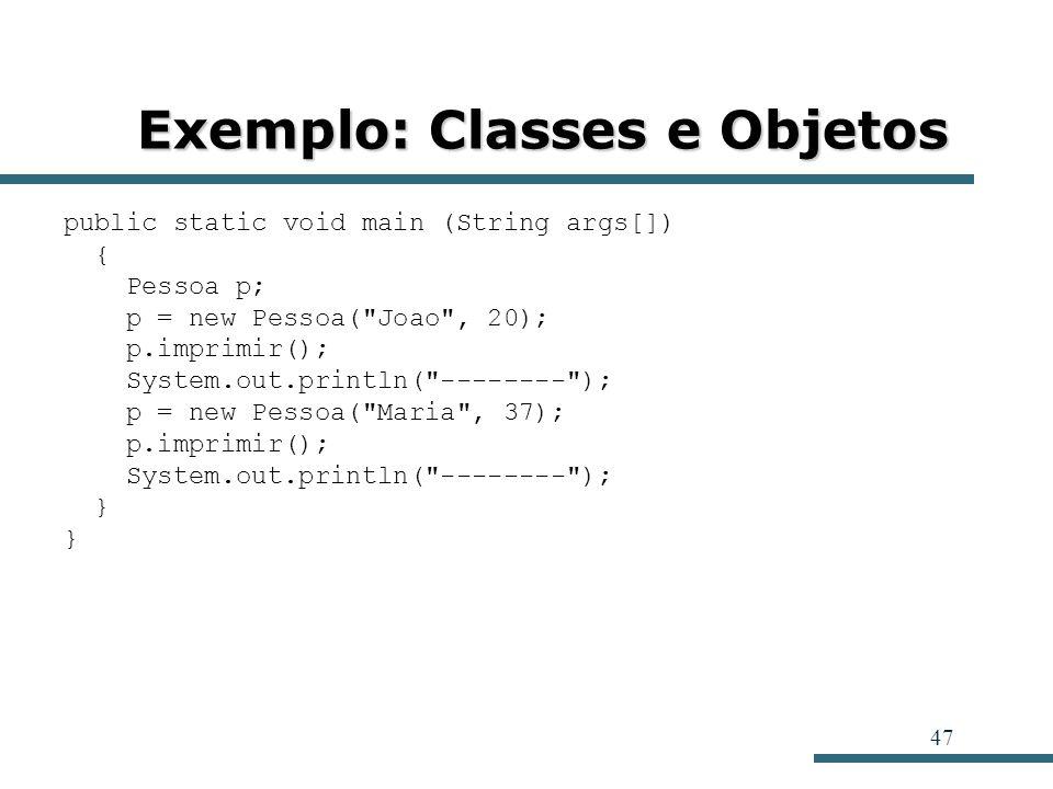47 Exemplo: Classes e Objetos public static void main (String args[]) { Pessoa p; p = new Pessoa(